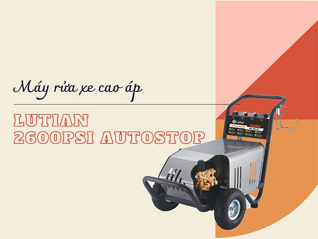 Tại sao bạn nên sử dụng Máy rửa xe cao áp Lutian 2600PSI AUTOSTOP