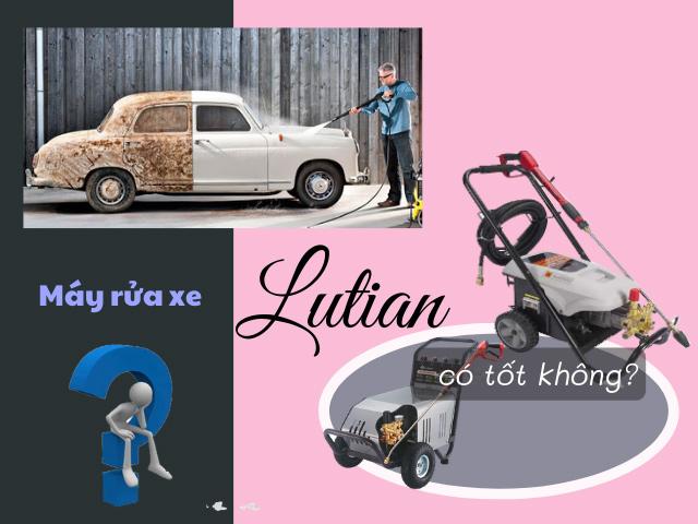 may-rua-xe-lutian-co-tot-khong-nen-mua-may-rua-xe-cao-ap-lutian-nao